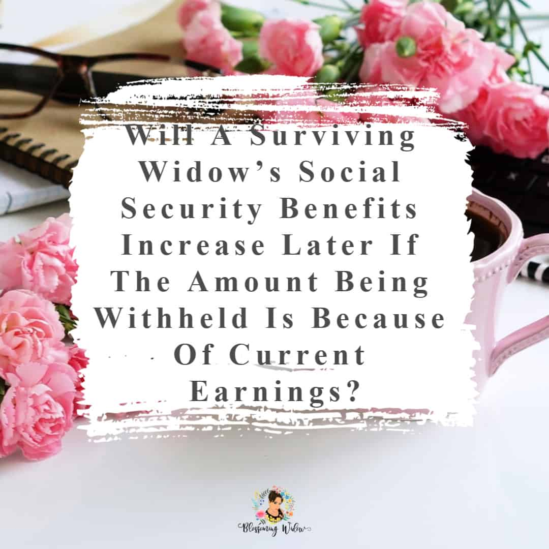 Will a surviving widow's Social Security benefits increase later if the amount being withheld is because of current earnings?